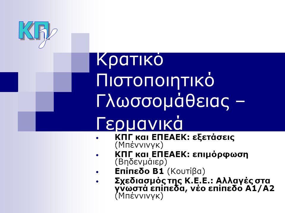 Κρατικό Πιστοποιητικό Γλωσσομάθειας – Γερμανικά • ΚΠΓ και ΕΠΕΑΕΚ: εξετάσεις (Μπέννινγκ) • ΚΠΓ και ΕΠΕΑΕΚ: επιμόρφωση (Βηδενμάιερ) • Επίπεδο Β1 (Κουτίβα) • Σχεδιασμός της Κ.Ε.Ε.: Αλλαγές στα γνωστά επίπεδα, νέο επίπεδο Α1/Α2 (Μπέννινγκ)