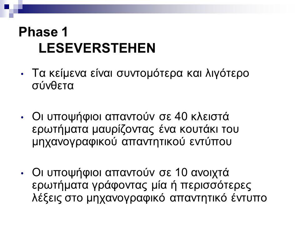 Phase 1 LESEVERSTEHEN • Τα κείμενα είναι συντομότερα και λιγότερο σύνθετα • Οι υποψήφιοι απαντούν σε 40 κλειστά ερωτήματα μαυρίζοντας ένα κουτάκι του μηχανογραφικού απαντητικού εντύπου • Οι υποψήφιοι απαντούν σε 10 ανοιχτά ερωτήματα γράφοντας μία ή περισσότερες λέξεις στο μηχανογραφικό απαντητικό έντυπο