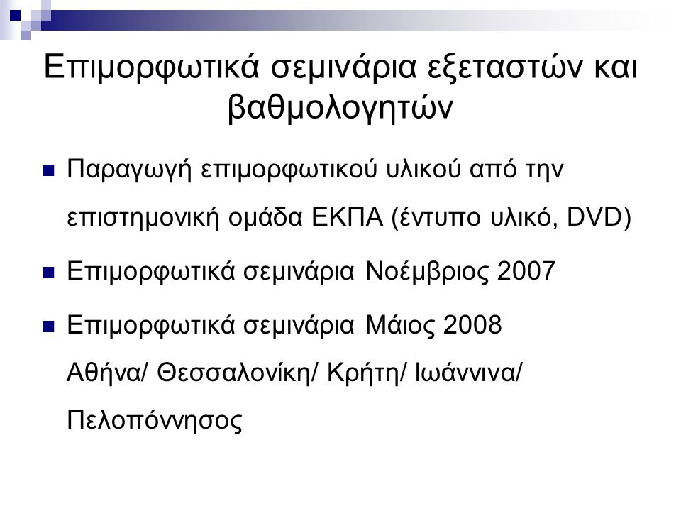 Επιμορφωτικά σεμινάρια εξεταστών και βαθμολογητών  Παραγωγή επιμορφωτικού υλικού από την επιστημονική ομάδα ΕΚΠΑ (έντυπο υλικό, DVD)  Επιμορφωτικά σεμινάρια Νοέμβριος 2007  Επιμορφωτικά σεμινάρια Μάιος 2008 Αθήνα/ Θεσσαλονίκη/ Κρήτη/ Ιωάννινα/ Πελοπόννησος