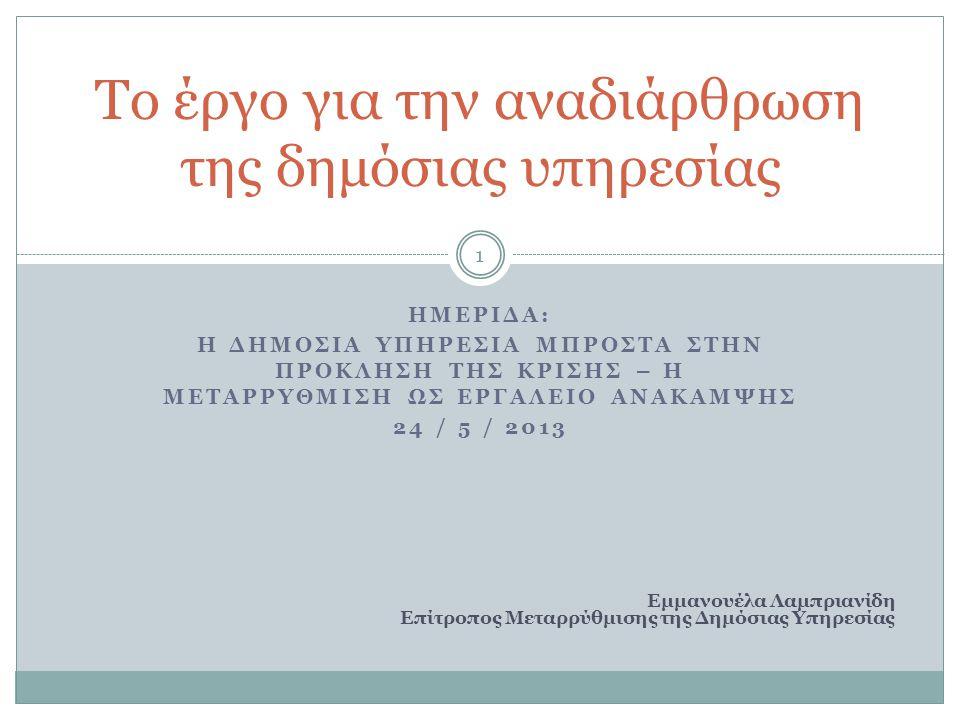 ΗΜΕΡΙΔΑ: Η ΔΗΜΟΣΙΑ ΥΠΗΡΕΣΙΑ ΜΠΡΟΣΤΑ ΣΤΗΝ ΠΡΟΚΛΗΣΗ ΤΗΣ ΚΡΙΣΗΣ – Η ΜΕΤΑΡΡΥΘΜΙΣΗ ΩΣ ΕΡΓΑΛΕΙΟ ΑΝΑΚΑΜΨΗΣ 24 / 5 / 2013 Το έργο για την αναδιάρθρωση της δημόσιας υπηρεσίας Εμμανουέλα Λαμπριανίδη Επίτροπος Μεταρρύθμισης της Δημόσιας Υπηρεσίας 1