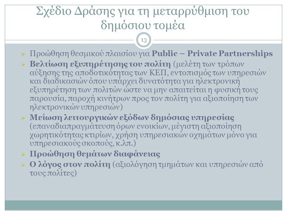 Σχέδιο Δράσης για τη μεταρρύθμιση του δημόσιου τομέα 13  Προώθηση θεσμικού πλαισίου για Public – Private Partnerships  Βελτίωση εξυπηρέτησης του πολίτη (μελέτη των τρόπων αύξησης της αποδοτικότητας των ΚΕΠ, εντοπισμός των υπηρεσιών και διαδικασιών όπου υπάρχει δυνατότητα για ηλεκτρονική εξυπηρέτηση των πολιτών ώστε να μην απαιτείται η φυσική τους παρουσία, παροχή κινήτρων προς τον πολίτη για αξιοποίηση των ηλεκτρονικών υπηρεσιών)  Μείωση λειτουργικών εξόδων δημόσιας υπηρεσίας (επαναδιαπραγμάτευση όρων ενοικίων, μέγιστη αξιοποίηση χωρητικότητας κτιρίων, χρήση υπηρεσιακών οχημάτων μόνο για υπηρεσιακούς σκοπούς, κ.λπ.)  Προώθηση θεμάτων διαφάνειας  Ο λόγος στον πολίτη (αξιολόγηση τμημάτων και υπηρεσιών από τους πολίτες)