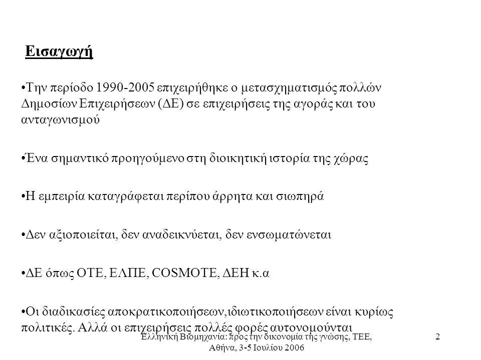 Ελληνική Βιομηχανία: προς την οικονομία της γνώσης, ΤΕΕ, Αθήνα, 3-5 Ιουλίου 2006 2 Εισαγωγή •Την περίοδο 1990-2005 επιχειρήθηκε ο μετασχηματισμός πολλών Δημοσίων Επιχειρήσεων (ΔΕ) σε επιχειρήσεις της αγοράς και του ανταγωνισμού •Ένα σημαντικό προηγούμενο στη διοικητική ιστορία της χώρας •Η εμπειρία καταγράφεται περίπου άρρητα και σιωπηρά •Δεν αξιοποιείται, δεν αναδεικνύεται, δεν ενσωματώνεται •ΔΕ όπως ΟΤΕ, ΕΛΠΕ, COSMOTE, ΔΕΗ κ.α •Οι διαδικασίες αποκρατικοποιήσεων,ιδιωτικοποιήσεων είναι κυρίως πολιτικές.