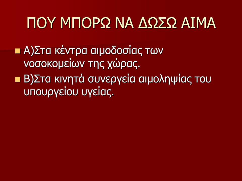 ΠΟΥ ΜΠΟΡΩ ΝΑ ΔΩΣΩ ΑΙΜΑ  Α)Στα κέντρα αιμοδοσίας των νοσοκομείων της χώρας.  Β)Στα κινητά συνεργεία αιμοληψίας του υπουργείου υγείας.