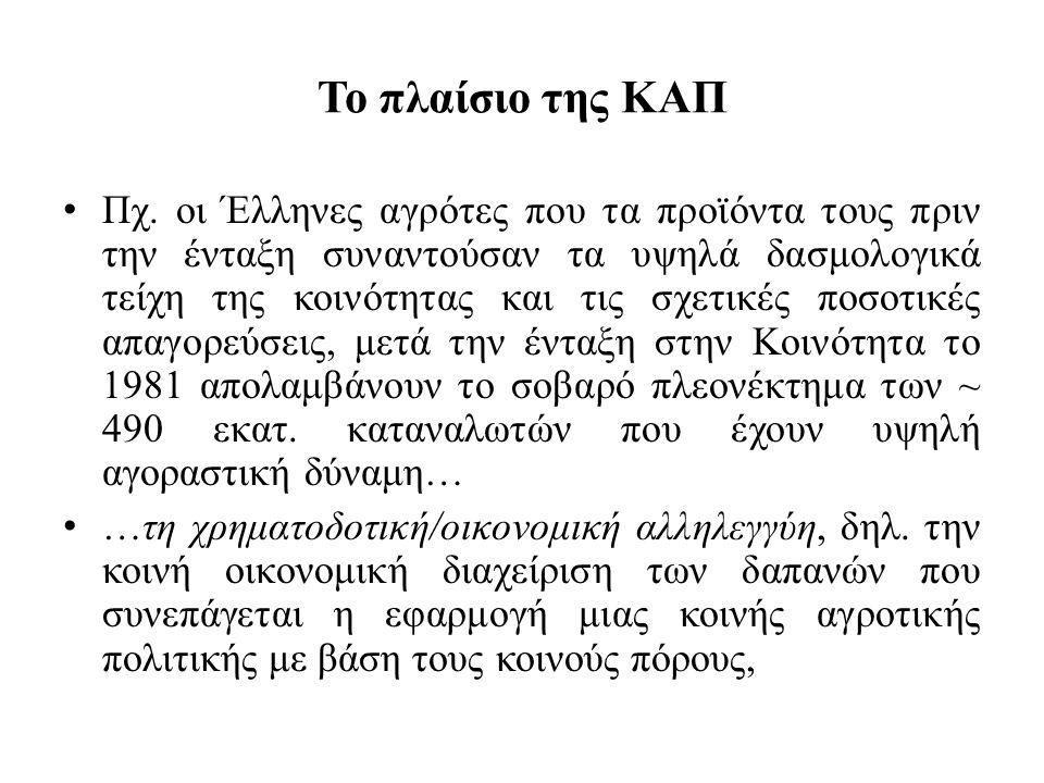 Το πλαίσιο της ΚΑΠ • Πχ. οι Έλληνες αγρότες που τα προϊόντα τους πριν την ένταξη συναντούσαν τα υψηλά δασμολογικά τείχη της κοινότητας και τις σχετικέ