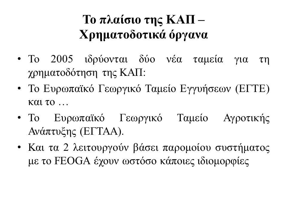 Το πλαίσιο της ΚΑΠ – Χρηματοδοτικά όργανα • Το 2005 ιδρύονται δύο νέα ταμεία για τη χρηματοδότηση της ΚΑΠ: • Το Ευρωπαϊκό Γεωργικό Ταμείο Εγγυήσεων (Ε
