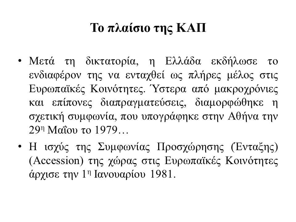 Το πλαίσιο της ΚΑΠ • Μετά τη δικτατορία, η Ελλάδα εκδήλωσε το ενδιαφέρον της να ενταχθεί ως πλήρες μέλος στις Ευρωπαϊκές Κοινότητες. Ύστερα από μακροχ