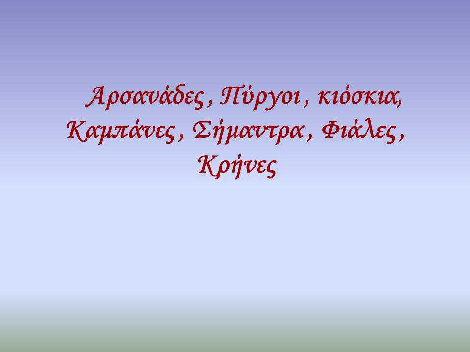 Αρσανάδες, Πύργοι, κιόσκια, Καμπάνες, Σήμαντρα, Φιάλες, Κρήνες