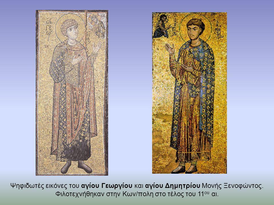 Ψηφιδωτές εικόνες του αγίου Γεωργίου και αγίου Δημητρίου Mονής Ξενοφώντος. Φιλοτεχνήθηκαν στην Κων/πολη στο τέλος του 11 ου αι.