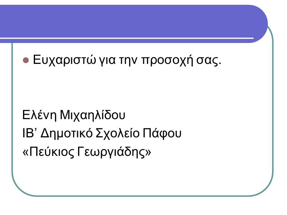  Ευχαριστώ για την προσοχή σας. Ελένη Μιχαηλίδου ΙΒ' Δημοτικό Σχολείο Πάφου «Πεύκιος Γεωργιάδης»