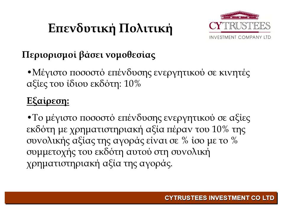 CYTRUSTEES INVESTMENT CO LTD Επενδυτική Πολιτική • Μέγιστο ποσοστό επένδυσης ενεργητικού σε νεοεκδιδόμενες αξίες: 10% •Μέγιστο ποσοστό επένδυσης ενεργητικού σε μη εισηγμένες κινητές αξίες και μη εισηγμένους μεταβιβάσιμους πιστωτικούς τίτλους: 10% •Μέγιστο ποσοστό επένδυσης ενεργητικού σε μετοχικό κεφάλαιο του ίδιου εκδότη: 10% • Μέγιστο ποσοστό επένδυσης ενεργητικού σε ρευστά διαθέσιμα: 20% Περιορισμοί βάσει νομοθεσίας