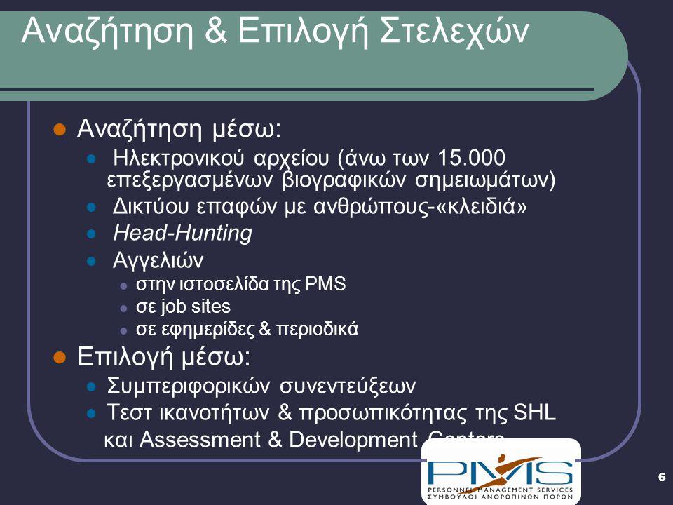 6 Αναζήτηση & Επιλογή Στελεχών  Αναζήτηση μέσω:  Ηλεκτρονικού αρχείου (άνω των 15.000 επεξεργασμένων βιογραφικών σημειωμάτων)  Δικτύου επαφών με ανθρώπους-«κλειδιά»  Head-Hunting  Αγγελιών  στην ιστοσελίδα της PMS  σε job sites  σε εφημερίδες & περιοδικά  Επιλογή μέσω:  Συμπεριφορικών συνεντεύξεων  Τεστ ικανοτήτων & προσωπικότητας της SHL και Assessment & Development Centers