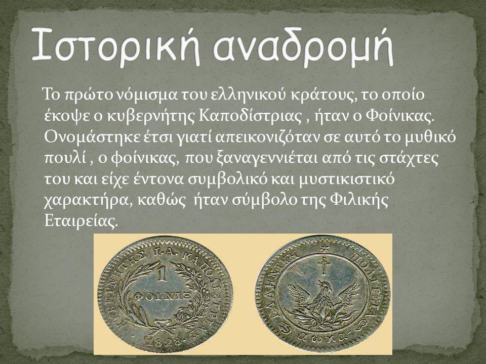 Το πρώτο νόμισμα του ελληνικού κράτους, το οποίο έκοψε ο κυβερνήτης Καποδίστριας, ήταν ο Φοίνικας. Ονομάστηκε έτσι γιατί απεικονιζόταν σε αυτό το μυθι