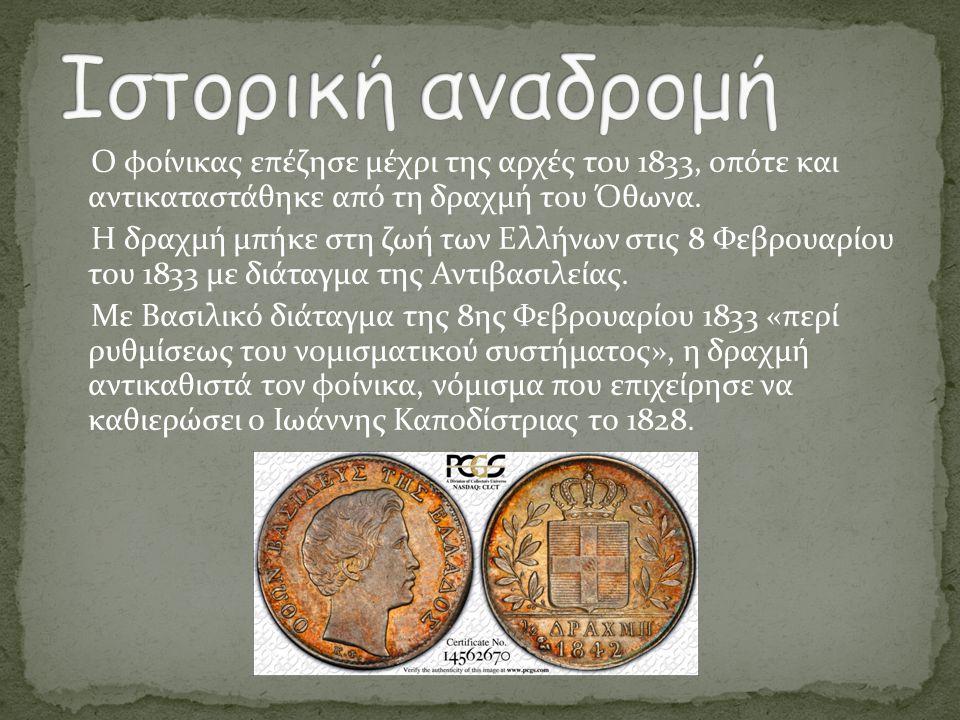 Ο φοίνικας επέζησε μέχρι της αρχές του 1833, οπότε και αντικαταστάθηκε από τη δραχμή του Όθωνα. Η δραχμή μπήκε στη ζωή των Ελλήνων στις 8 Φεβρουαρίου