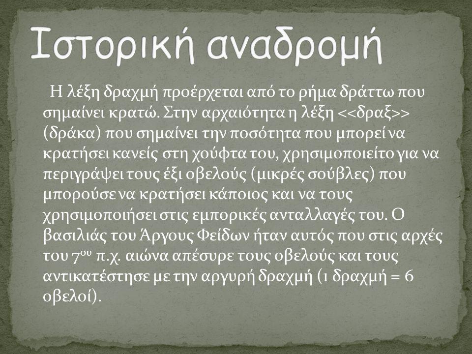 Η λέξη δραχμή προέρχεται από το ρήμα δράττω που σημαίνει κρατώ. Στην αρχαιότητα η λέξη > (δράκα) που σημαίνει την ποσότητα που μπορεί να κρατήσει κανε