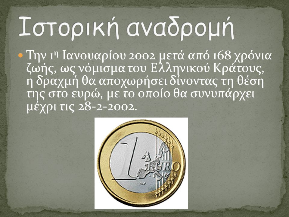  Την 1 η Ιανουαρίου 2002 μετά από 168 χρόνια ζωής, ως νόμισμα του Ελληνικού Κράτους, η δραχμή θα αποχωρήσει δίνοντας τη θέση της στο ευρώ, με το οποί