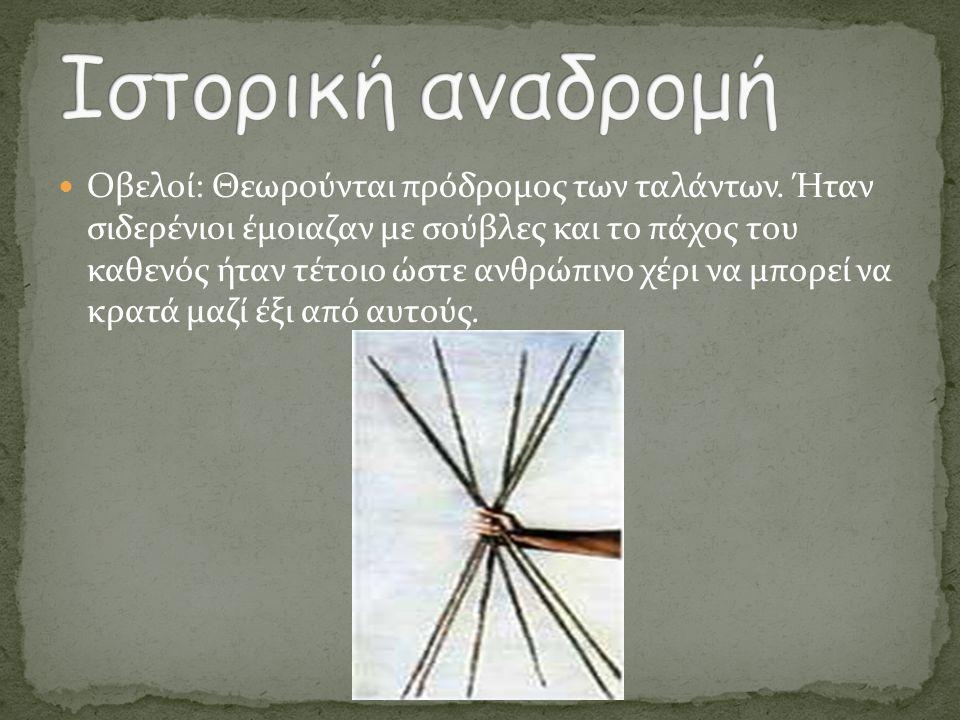  Οβελοί: Θεωρούνται πρόδρομος των ταλάντων. Ήταν σιδερένιοι έμοιαζαν με σούβλες και το πάχος του καθενός ήταν τέτοιο ώστε ανθρώπινο χέρι να μπορεί να
