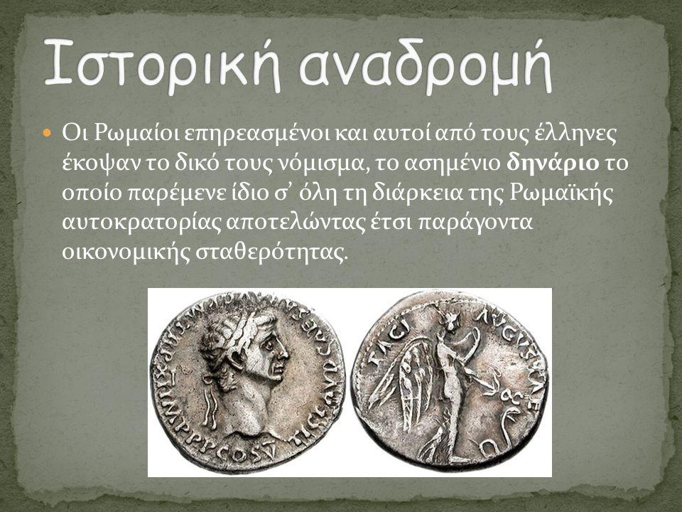  Οι Ρωμαίοι επηρεασμένοι και αυτοί από τους έλληνες έκοψαν το δικό τους νόμισμα, το ασημένιο δηνάριο το οποίο παρέμενε ίδιο σ' όλη τη διάρκεια της Ρω