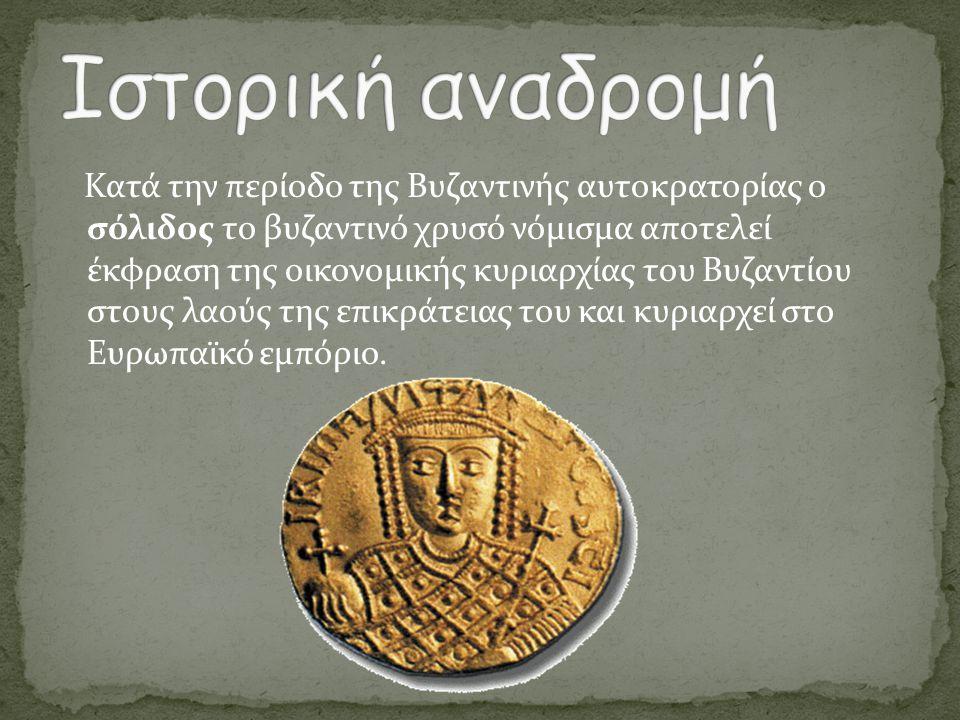 Κατά την περίοδο της Βυζαντινής αυτοκρατορίας ο σόλιδος το βυζαντινό χρυσό νόμισμα αποτελεί έκφραση της οικονομικής κυριαρχίας του Βυζαντίου στους λαο