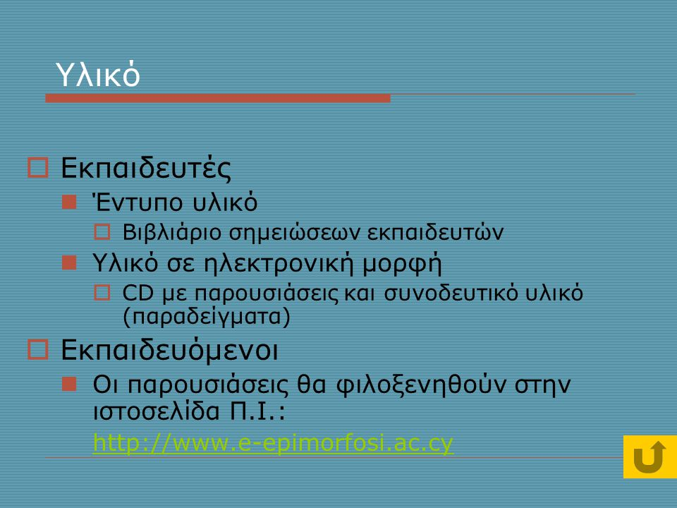 Υλικό  Εκπαιδευτές  Έντυπο υλικό  Βιβλιάριο σημειώσεων εκπαιδευτών  Υλικό σε ηλεκτρονική μορφή  CD με παρουσιάσεις και συνοδευτικό υλικό (παραδείγματα)  Εκπαιδευόμενοι  Οι παρουσιάσεις θα φιλοξενηθούν στην ιστοσελίδα Π.Ι.: http://www.e-epimorfosi.ac.cy