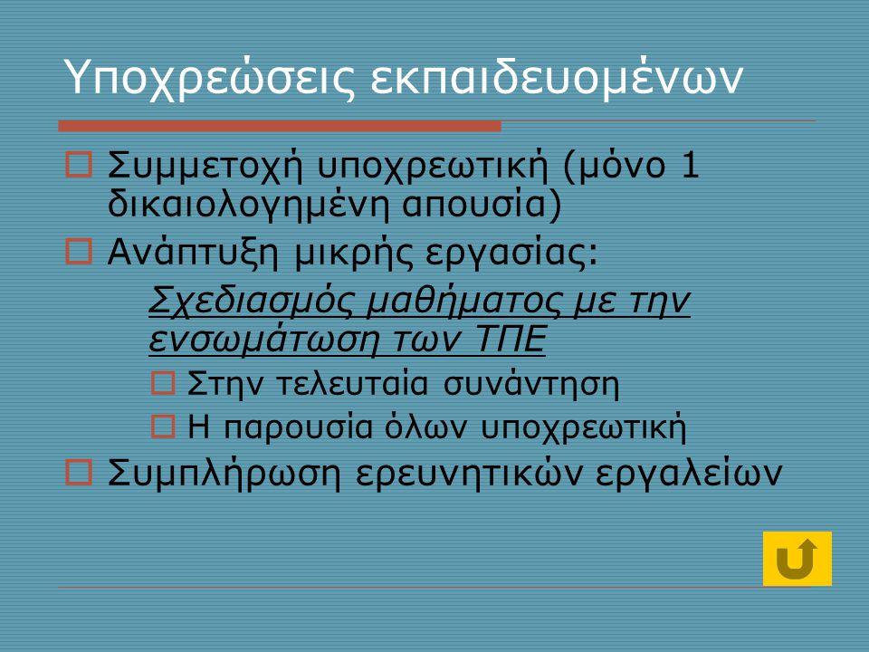 Υποχρεώσεις εκπαιδευομένων  Συμμετοχή υποχρεωτική (μόνο 1 δικαιολογημένη απουσία)  Ανάπτυξη μικρής εργασίας: Σχεδιασμός μαθήματος με την ενσωμάτωση των ΤΠΕ  Στην τελευταία συνάντηση  Η παρουσία όλων υποχρεωτική  Συμπλήρωση ερευνητικών εργαλείων