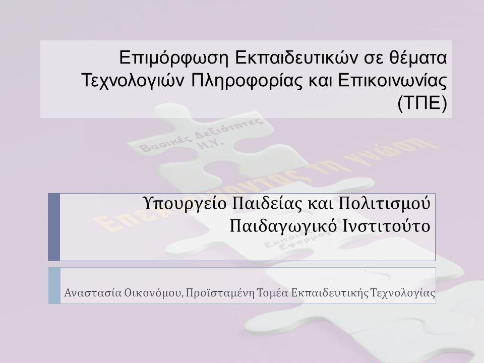 Υπουργείο Παιδείας και Πολιτισμού Παιδαγωγικό Ινστιτούτο Αναστασία Οικονόμου, Προϊσταμένη Τομέα Εκπαιδευτικής Τεχνολογίας Επιμόρφωση Εκπαιδευτικών σε θέματα Τεχνολογιών Πληροφορίας και Επικοινωνίας (ΤΠΕ)