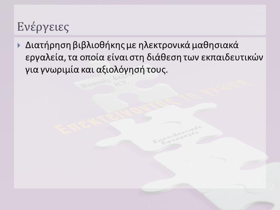 Ενέργειες  Διατήρηση βιβλιοθήκης με ηλεκτρονικά μαθησιακά εργαλεία, τα οποία είναι στη διάθεση των εκπαιδευτικών για γνωριμία και αξιολόγησή τους.