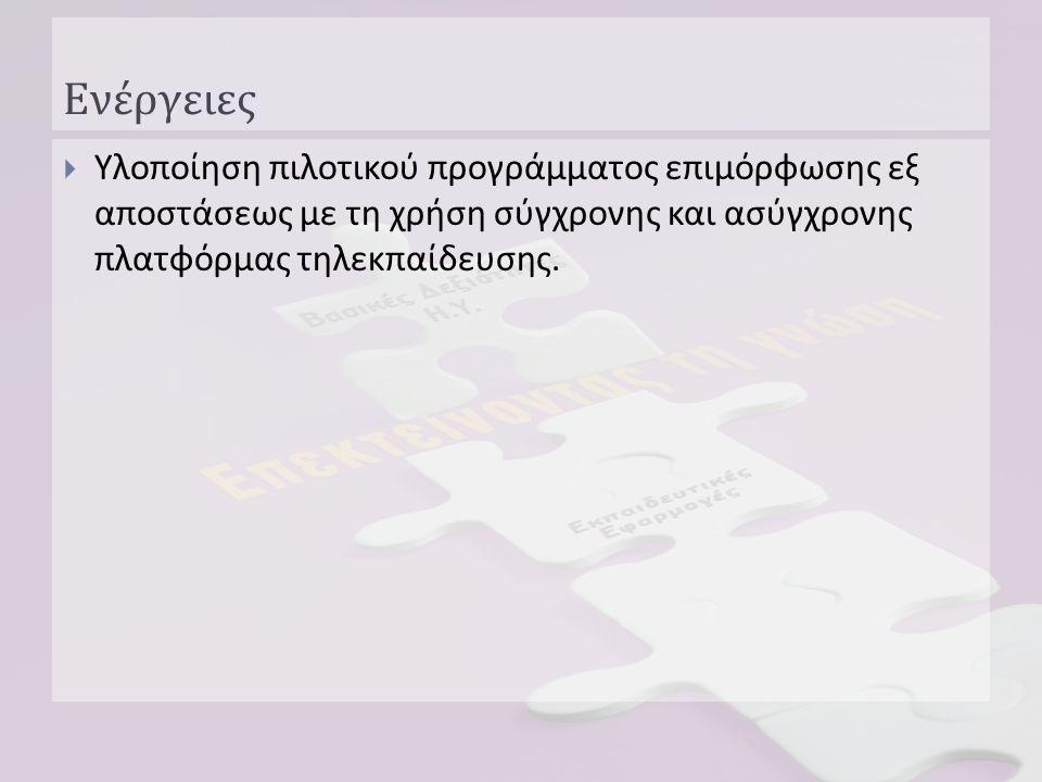 Ενέργειες  Υλοποίηση πιλοτικού προγράμματος επιμόρφωσης εξ αποστάσεως με τη χρήση σύγχρονης και ασύγχρονης πλατφόρμας τηλεκπαίδευσης.