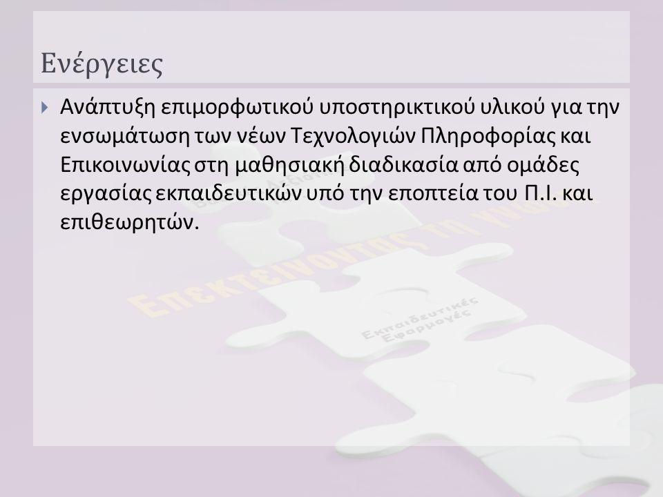 Ενέργειες  Υλοποίηση 10 πιλοτικών / ερευνητικών εφαρμογών, όπου εκπαιδευτικοί διαφόρων ειδικοτήτων σε συνεργασία με σύμβουλο του ΠΙ, σχεδίασαν και εφάρμοσαν μια διδακτική ενότητα με την ενσωμάτωση των ΤΠΕ.