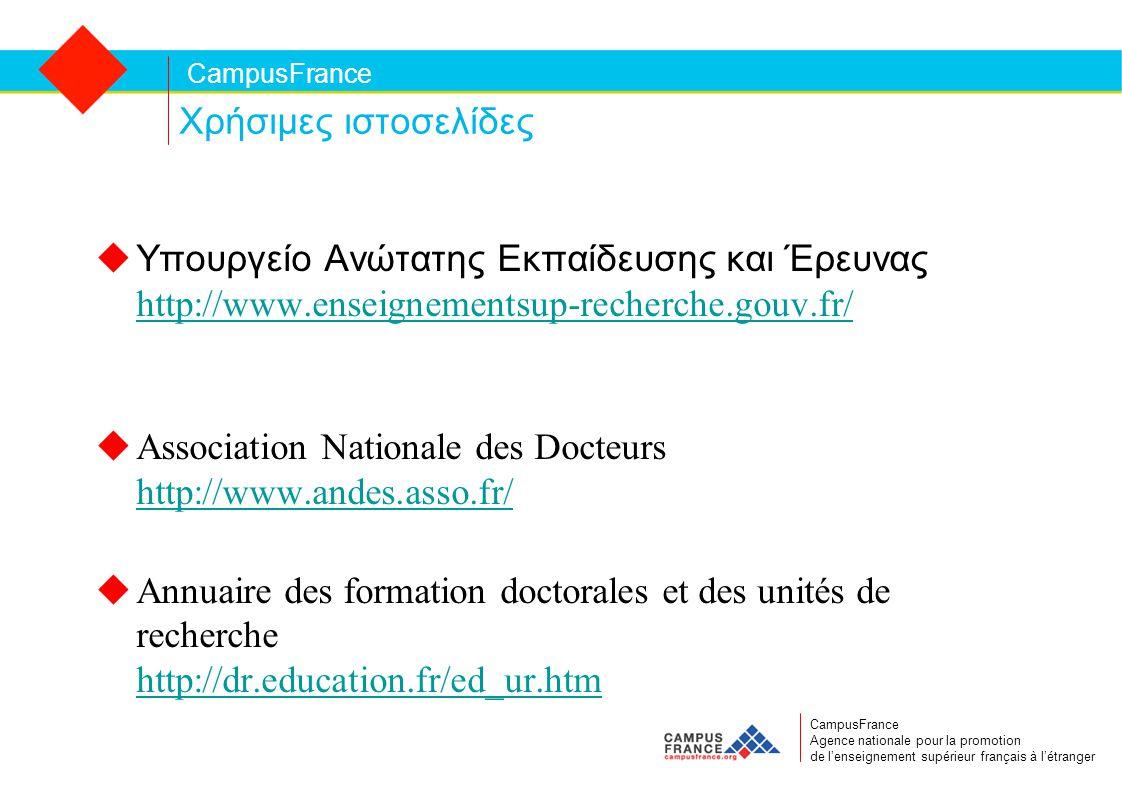 CampusFrance CampusFrance Agence nationale pour la promotion de l'enseignement supérieur français à l'étranger Χρήσιμες ιστοσελίδες  Υπουργείο Ανώτατης Εκπαίδευσης και Έρευνας http://www.enseignementsup-recherche.gouv.fr/ http://www.enseignementsup-recherche.gouv.fr/ uAssociation Nationale des Docteurs http://www.andes.asso.fr/ http://www.andes.asso.fr/ uAnnuaire des formation doctorales et des unités de recherche http://dr.education.fr/ed_ur.htm http://dr.education.fr/ed_ur.htm