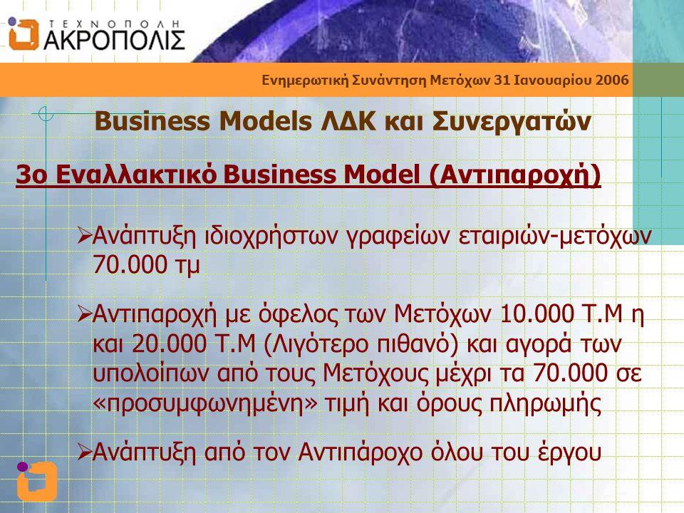 Ενημερωτική Συνάντηση Μετόχων 31 Ιανουαρίου 2006 Business Models ΛΔΚ και Συνεργατών 3o Εναλλακτικό Business Model (Αντιπαροχή)  Ανάπτυξη ιδιοχρήστων γραφείων εταιριών-μετόχων 70.000 τμ  Αντιπαροχή με όφελος των Μετόχων 10.000 Τ.Μ η και 20.000 Τ.Μ (Λιγότερο πιθανό) και αγορά των υπολοίπων από τους Μετόχους μέχρι τα 70.000 σε «προσυμφωνημένη» τιμή και όρους πληρωμής  Ανάπτυξη από τον Αντιπάροχο όλου του έργου