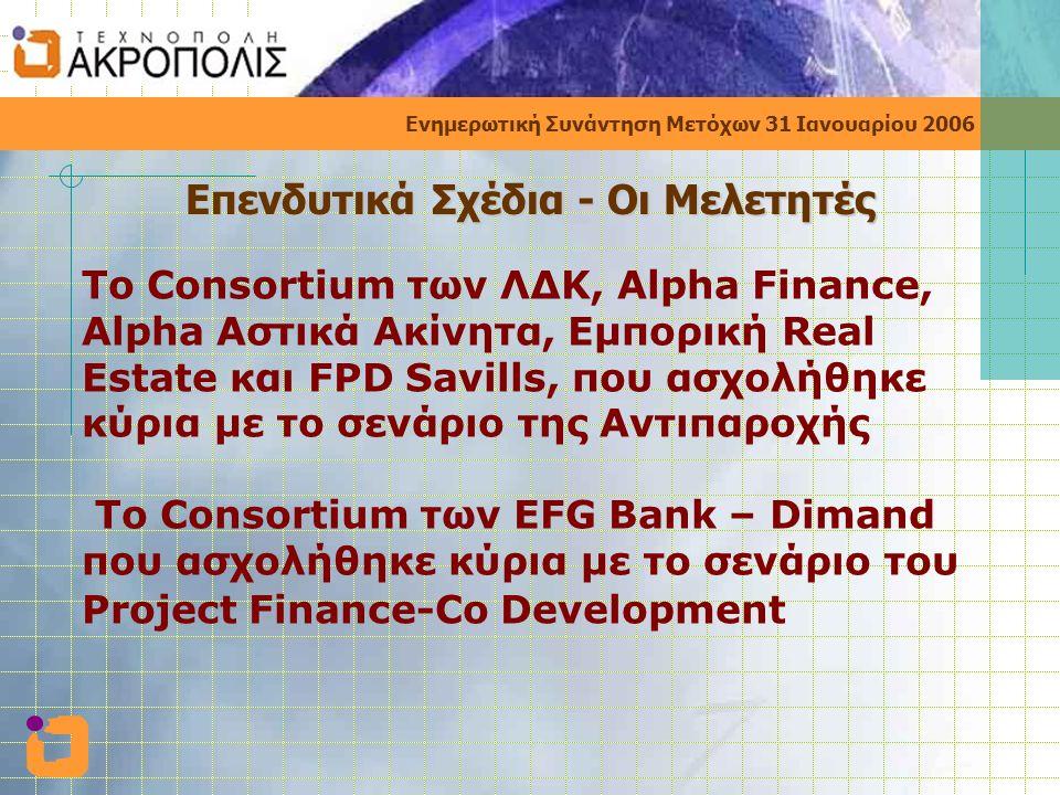 Ενημερωτική Συνάντηση Μετόχων 31 Ιανουαρίου 2006 Το Consortium των ΛΔΚ, Alpha Finance, Alpha Αστικά Ακίνητα, Εμπορική Real Estate και FPD Savills, που ασχολήθηκε κύρια με το σενάριο της Αντιπαροχής Το Consortium των EFG Bank – Dimand που ασχολήθηκε κύρια με το σενάριο του Project Finance-Co Development Επενδυτικά Σχέδια - Οι Μελετητές