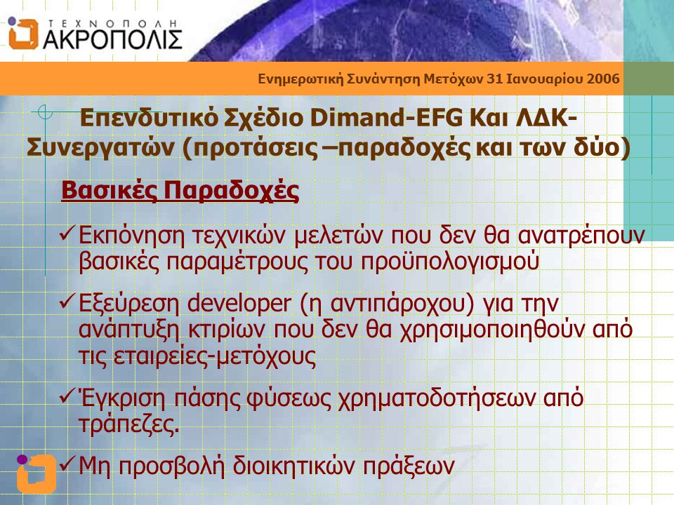 Ενημερωτική Συνάντηση Μετόχων 31 Ιανουαρίου 2006 Επενδυτικό Σχέδιο Dimand-EFG Και ΛΔΚ- Συνεργατών (προτάσεις –παραδοχές και των δύο) Βασικές Παραδοχές  Εκπόνηση τεχνικών μελετών που δεν θα ανατρέπουν βασικές παραμέτρους του προϋπολογισμού  Εξεύρεση developer (η αντιπάροχου) για την ανάπτυξη κτιρίων που δεν θα χρησιμοποιηθούν από τις εταιρείες-μετόχους  Έγκριση πάσης φύσεως χρηματοδοτήσεων από τράπεζες.