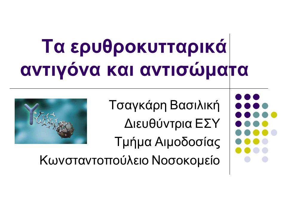 Τα ερυθροκυτταρικά αντιγόνα και αντισώματα Τσαγκάρη Βασιλική Διευθύντρια ΕΣΥ Τμήμα Αιμοδοσίας Κωνσταντοπούλειο Νοσοκομείο