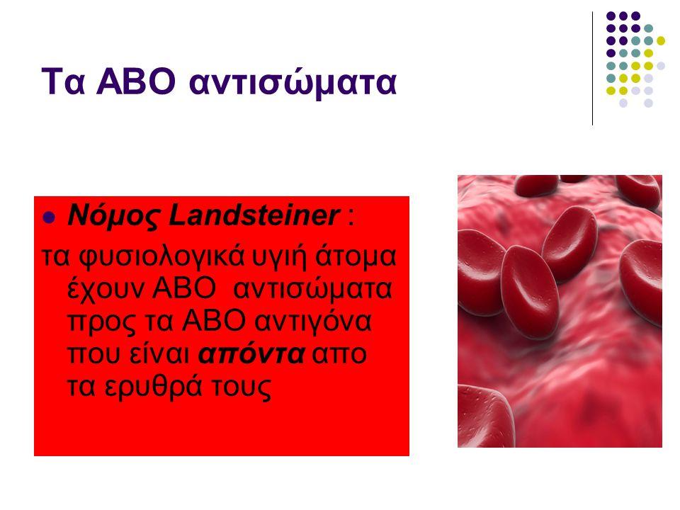 Τα ΑΒΟ αντισώματα  Νόμος Landsteiner : τα φυσιολογικά υγιή άτομα έχουν ΑΒΟ αντισώματα προς τα ΑΒΟ αντιγόνα που είναι απόντα απο τα ερυθρά τους