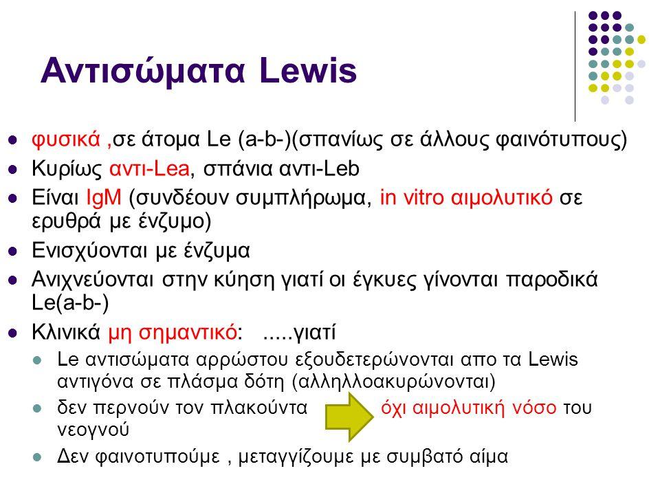 Αντισώματα Lewis  φυσικά,σε άτομα Le (a-b-)(σπανίως σε άλλους φαινότυπους)  Κυρίως αντι-Lea, σπάνια αντι-Leb  Είναι ΙgM (συνδέουν συμπλήρωμα, in vitro αιμολυτικό σε ερυθρά με ένζυμο)  Ενισχύονται με ένζυμα  Ανιχνεύονται στην κύηση γιατί οι έγκυες γίνονται παροδικά Le(a-b-)  Κλινικά μη σημαντικό:.....γιατί  Le αντισώματα αρρώστου εξουδετερώνονται απο τα Lewis αντιγόνα σε πλάσμα δότη (αλληλλοακυρώνονται)  δεν περνούν τον πλακούντα όχι αιμολυτική νόσο του νεογνού  Δεν φαινοτυπούμε, μεταγγίζουμε με συμβατό αίμα