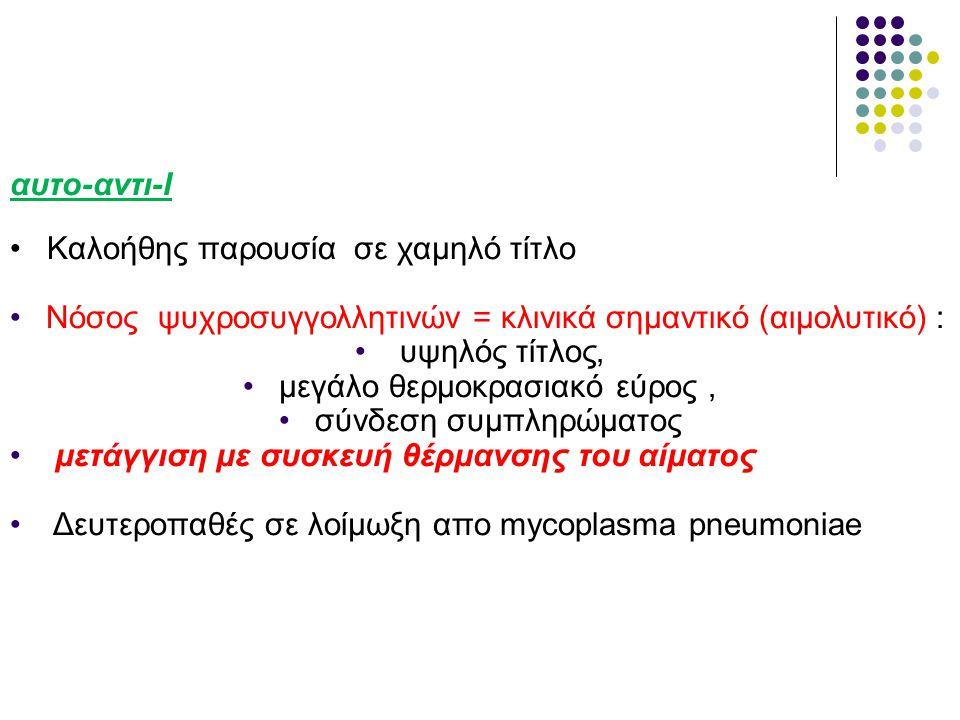 αυτο-αντι-Ι •Καλοήθης παρουσία σε χαμηλό τίτλο •Νόσος ψυχροσυγγολλητινών = κλινικά σημαντικό (αιμολυτικό) : • υψηλός τίτλος, •μεγάλο θερμοκρασιακό εύρος, •σύνδεση συμπληρώματος • μετάγγιση με συσκευή θέρμανσης του αίματος • Δευτεροπαθές σε λοίμωξη απο mycoplasma pneumoniae