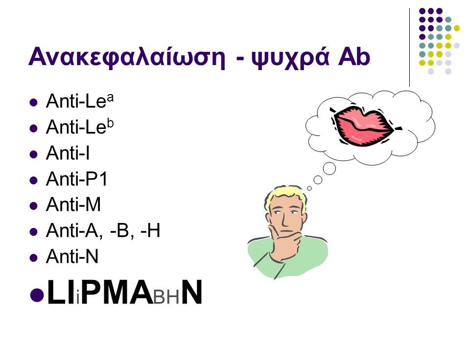 Ανακεφαλαίωση - ψυχρά Ab  Anti-Le a  Anti-Le b  Anti-I  Anti-P1  Anti-M  Anti-A, -B, -H  Anti-N  LI i PMA BH N