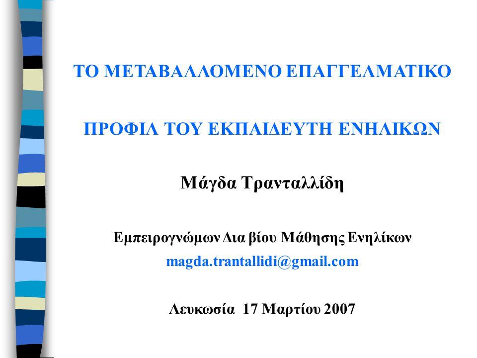 ΤΟ ΜΕΤΑΒΑΛΛΟΜΕΝΟ ΕΠΑΓΓΕΛΜΑΤΙΚΟ ΠΡΟΦΙΛ ΤΟΥ ΕΚΠΑΙΔΕΥΤΗ ΕΝΗΛΙΚΩΝ Μάγδα Τρανταλλίδη Εμπειρογνώμων Δια βίου Μάθησης Ενηλίκων magda.trantallidi@gmail.com Λευκωσία 17 Μαρτίου 2007