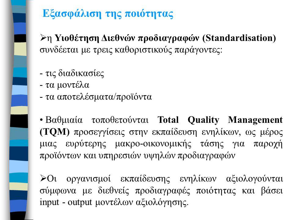 Εξασφάλιση της ποιότητας  η Υιοθέτηση Διεθνών προδιαγραφών (Standardisation) συνδέεται με τρεις καθοριστικούς παράγοντες: - τις διαδικασίες - τα μοντέλα - τα αποτελέσματα/προϊόντα • Βαθμιαία τοποθετούνται Total Quality Management (TQM) προσεγγίσεις στην εκπαίδευση ενηλίκων, ως μέρος μιας ευρύτερης μακρο-οικονομικής τάσης για παροχή προϊόντων και υπηρεσιών υψηλών προδιαγραφών  Οι οργανισμοί εκπαίδευσης ενηλίκων αξιολογούνται σύμφωνα με διεθνείς προδιαγραφές ποιότητας και βάσει input - output μοντέλων αξιολόγησης.