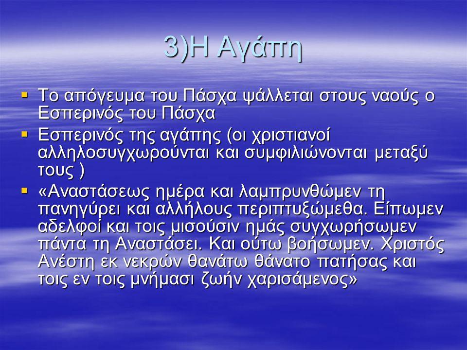 3)Η Αγάπη  Το απόγευμα του Πάσχα ψάλλεται στους ναούς ο Εσπερινός του Πάσχα  Εσπερινός της αγάπης (οι χριστιανοί αλληλοσυγχωρούνται και συμφιλιώνονται μεταξύ τους )  «Αναστάσεως ημέρα και λαμπρυνθώμεν τη πανηγύρει και αλλήλους περιπτυξώμεθα.
