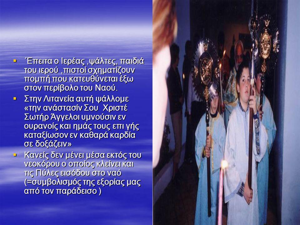  ΄Επειτα ο Ιερέας,ψάλτες, παιδιά του ιερού,πιστοί σχηματίζουν πομπή που κατευθύνεται έξω στον περίβολο του Ναού.