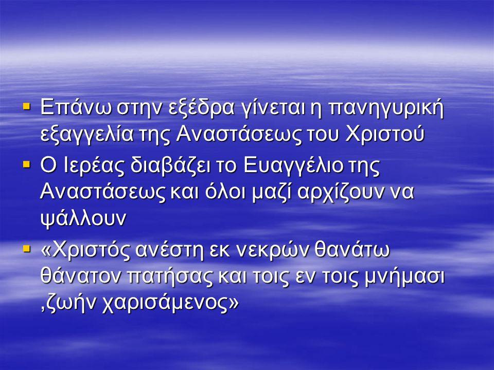  Επάνω στην εξέδρα γίνεται η πανηγυρική εξαγγελία της Αναστάσεως του Χριστού  Ο Ιερέας διαβάζει το Ευαγγέλιο της Αναστάσεως και όλοι μαζί αρχίζουν να ψάλλουν  «Χριστός ανέστη εκ νεκρών θανάτω θάνατον πατήσας και τοις εν τοις μνήμασι,ζωήν χαρισάμενος»