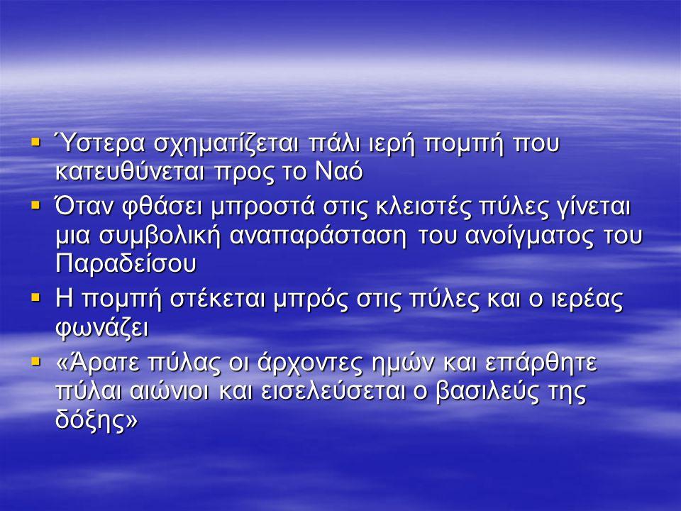  Ύστερα σχηματίζεται πάλι ιερή πομπή που κατευθύνεται προς το Ναό  Όταν φθάσει μπροστά στις κλειστές πύλες γίνεται μια συμβολική αναπαράσταση του ανοίγματος του Παραδείσου  Η πομπή στέκεται μπρός στις πύλες και ο ιερέας φωνάζει  «Άρατε πύλας οι άρχοντες ημών και επάρθητε πύλαι αιώνιοι και εισελεύσεται ο βασιλεύς της δόξης»