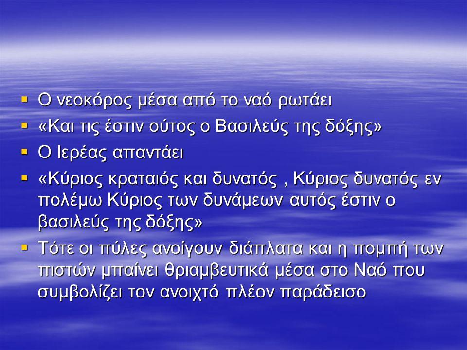  Ο νεοκόρος μέσα από το ναό ρωτάει  «Και τις έστιν ούτος ο Βασιλεύς της δόξης»  Ο Ιερέας απαντάει  «Κύριος κραταιός και δυνατός, Κύριος δυνατός εν πολέμω Κύριος των δυνάμεων αυτός έστιν ο βασιλεύς της δόξης»  Τότε οι πύλες ανοίγουν διάπλατα και η πομπή των πιστών μπαίνει θριαμβευτικά μέσα στο Ναό που συμβολίζει τον ανοιχτό πλέον παράδεισο