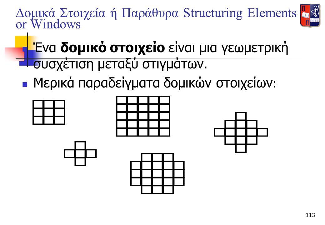 113 Δομικά Στοιχεία ή Παράθυρα Structuring Elements or Windows  Ένα δομικό στοιχείο είναι μια γεωμετρική συσχέτιση μεταξύ στιγμάτων.  Μερικά παραδεί