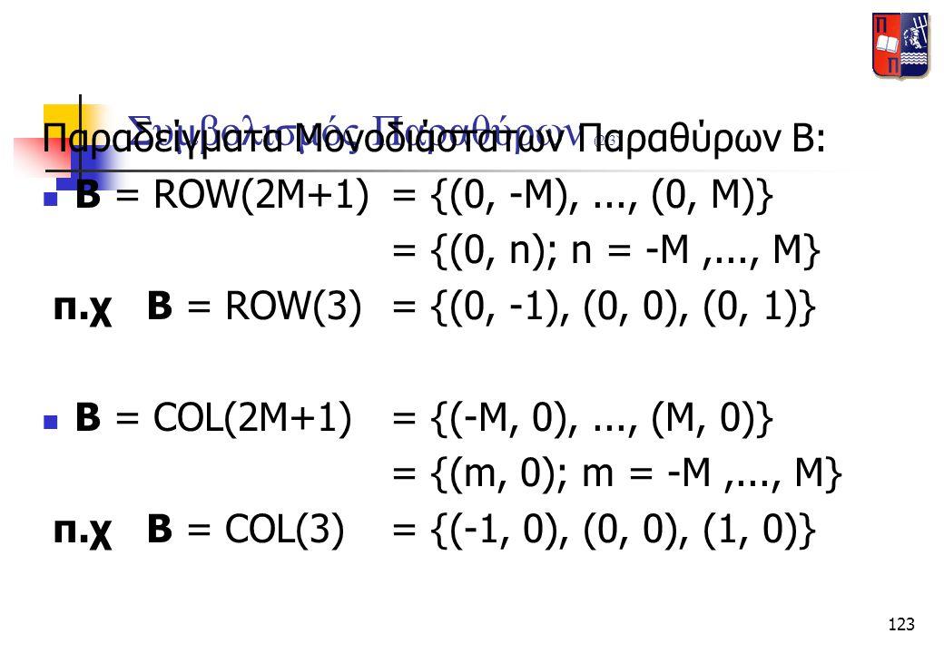 123 Συμβολισμός Παραθύρων (2/3) Παραδείγματα Μονοδιάστατων Παραθύρων Β:  B = ROW(2M+1)= {(0, -M),..., (0, M)} = {(0, n); n = -M,..., M} π.χ B = ROW(3