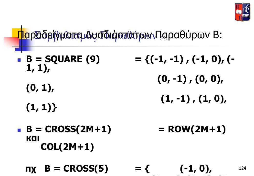 124 Συμβολισμός Παραθύρων (3/3) Παραδείγματα Δυσδιάστατων Παραθύρων Β:  B = SQUARE (9)= {(-1, -1), (-1, 0), (- 1, 1), (0, -1), (0, 0), (0, 1), (1, -1