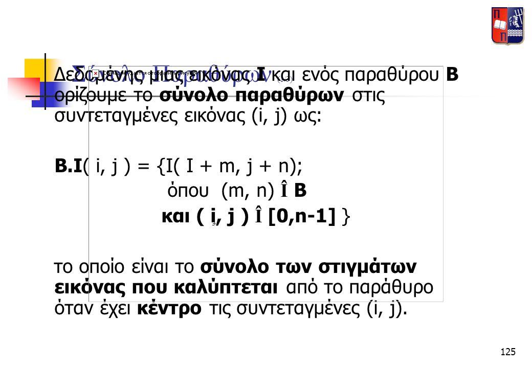 125 Σύνολο Παραθύρων (1/3) Δεδομένης μιας εικόνας Ι και ενός παραθύρου Β ορίζουμε το σύνολο παραθύρων στις συντεταγμένες εικόνας (i, j) ως: B.I( i, j