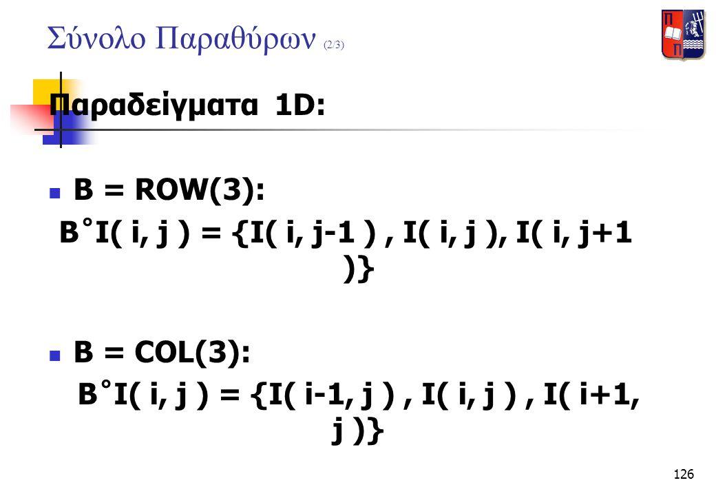 126 Σύνολο Παραθύρων (2/3) Παραδείγματα 1D:  B = ROW(3): B˚I( i, j ) = {I( i, j-1 ), I( i, j ), I( i, j+1 )}  B = COL(3): B˚I( i, j ) = {I( i-1, j )
