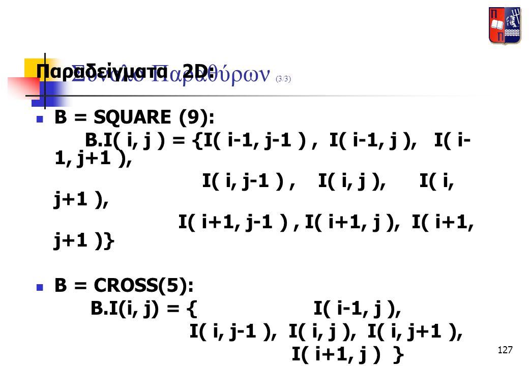 127 Σύνολο Παραθύρων (3/3) Παραδείγματα 2D:  B = SQUARE (9): B.I( i, j ) = {I( i-1, j-1 ), I( i-1, j ), I( i- 1, j+1 ), I( i, j-1 ), I( i, j ), I( i,